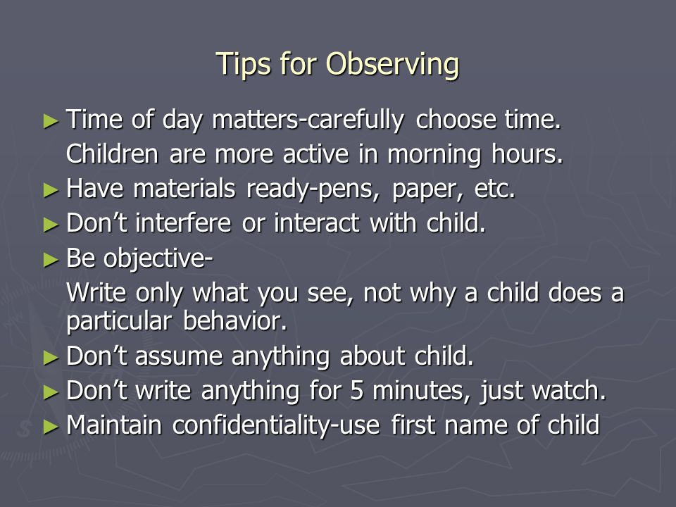 Tips for Observing ► Time of day matters-carefully choose time.