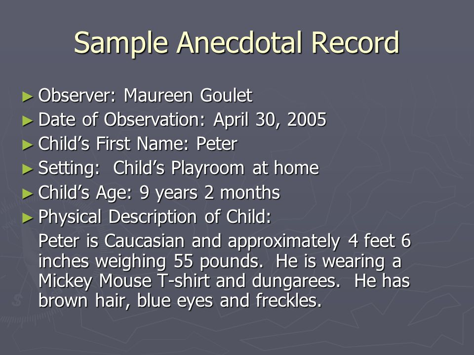 Sample Anecdotal Record ► Observer: Maureen Goulet ► Date of Observation: April 30, 2005 ► Child's First Name: Peter ► Setting: Child's Playroom at home ► Child's Age: 9 years 2 months ► Physical Description of Child: Peter is Caucasian and approximately 4 feet 6 inches weighing 55 pounds.