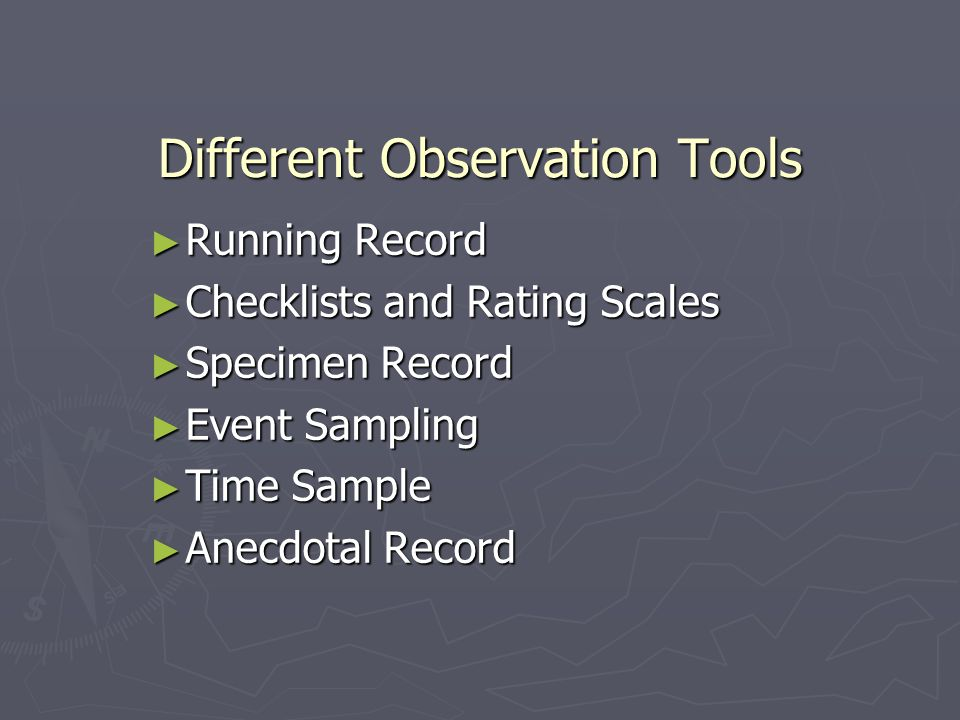 Different Observation Tools ► Running Record ► Checklists and Rating Scales ► Specimen Record ► Event Sampling ► Time Sample ► Anecdotal Record