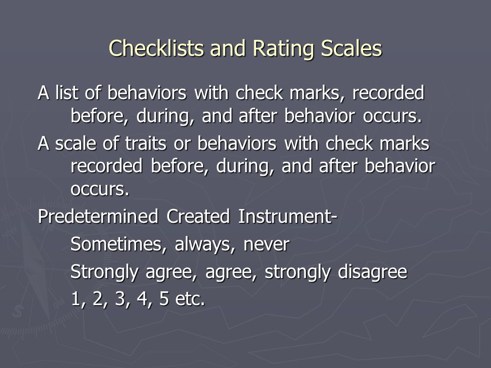 Checklists and Rating Scales A list of behaviors with check marks, recorded before, during, and after behavior occurs.