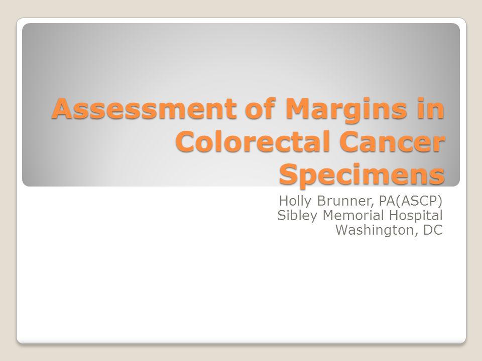 Assessment of Margins in Colorectal Cancer Specimens Holly Brunner, PA(ASCP) Sibley Memorial Hospital Washington, DC