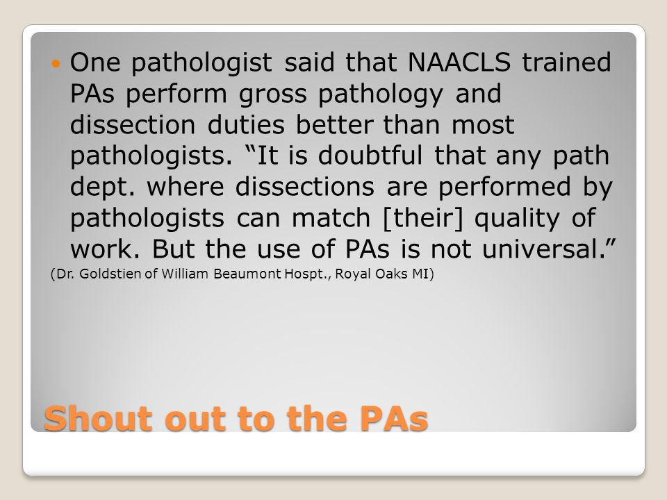 Shout out to the PAs One pathologist said that NAACLS trained PAs perform gross pathology and dissection duties better than most pathologists.