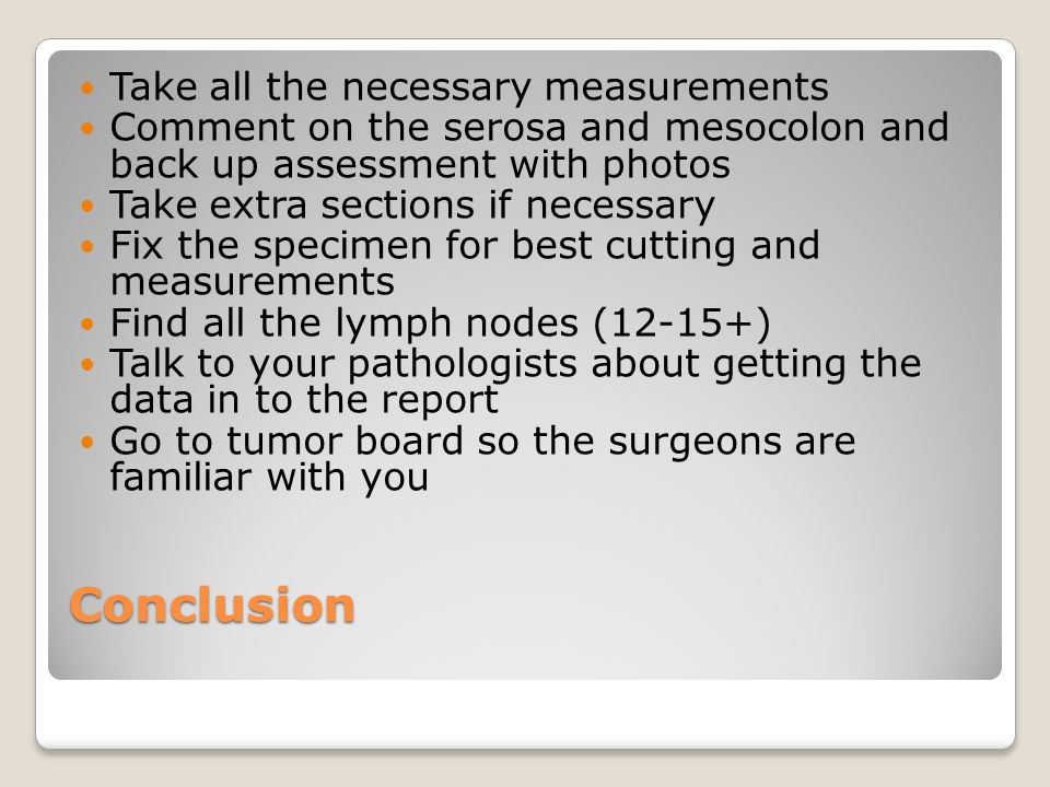 Conclusion Take all the necessary measurements Comment on the serosa and mesocolon and back up assessment with photos Take extra sections if necessary Fix the specimen for best cutting and measurements Find all the lymph nodes (12-15+) Talk to your pathologists about getting the data in to the report Go to tumor board so the surgeons are familiar with you