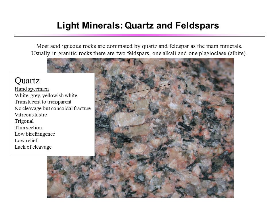 Light Minerals: Quartz and Feldspars Most acid igneous rocks are dominated by quartz and feldspar as the main minerals.