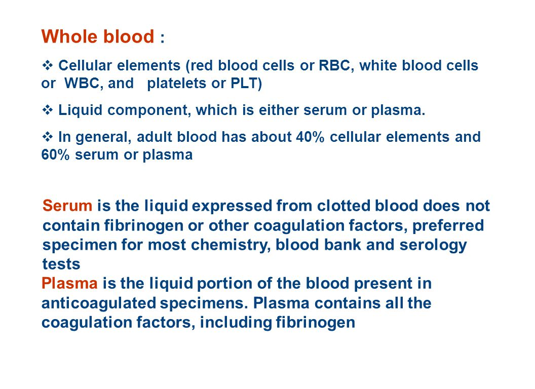 Whole blood :  Cellular elements (red blood cells or RBC, white blood cells or WBC, and platelets or PLT)  Liquid component, which is either serum or plasma.