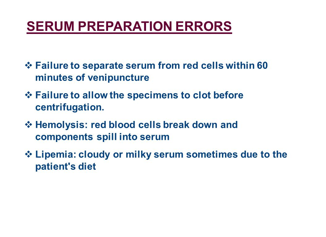 SERUM PREPARATION ERRORS  Failure to separate serum from red cells within 60 minutes of venipuncture  Failure to allow the specimens to clot before centrifugation.