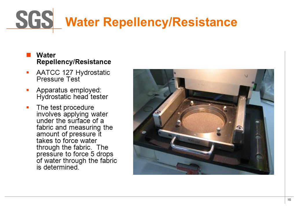 16 Water Repellency/Resistance  AATCC 127 Hydrostatic Pressure Test  Apparatus employed: Hydrostatic head tester  The test procedure involves apply