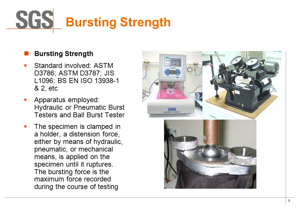 6 Bursting Strength  Standard involved: ASTM D3786; ASTM D3787; JIS L1096; BS EN ISO 13938-1 & 2, etc  Apparatus employed: Hydraulic or Pneumatic Bu