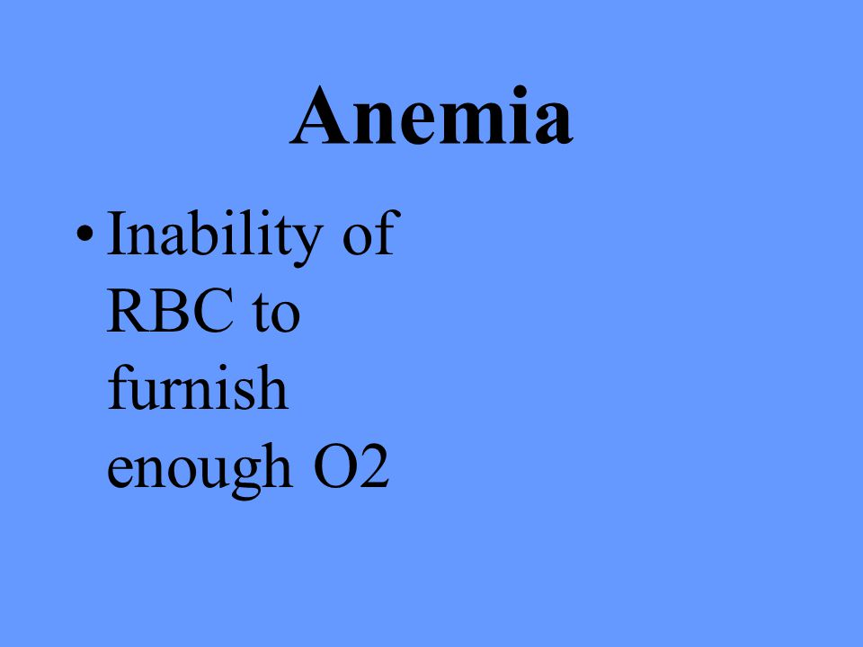 Anemia Inability of RBC to furnish enough O2
