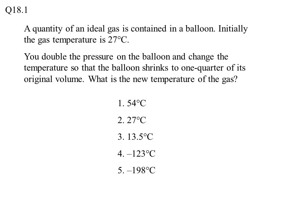 A quantity of an ideal gas is contained in a balloon. Initially the gas temperature is 27°C. You double the pressure on the balloon and change the tem