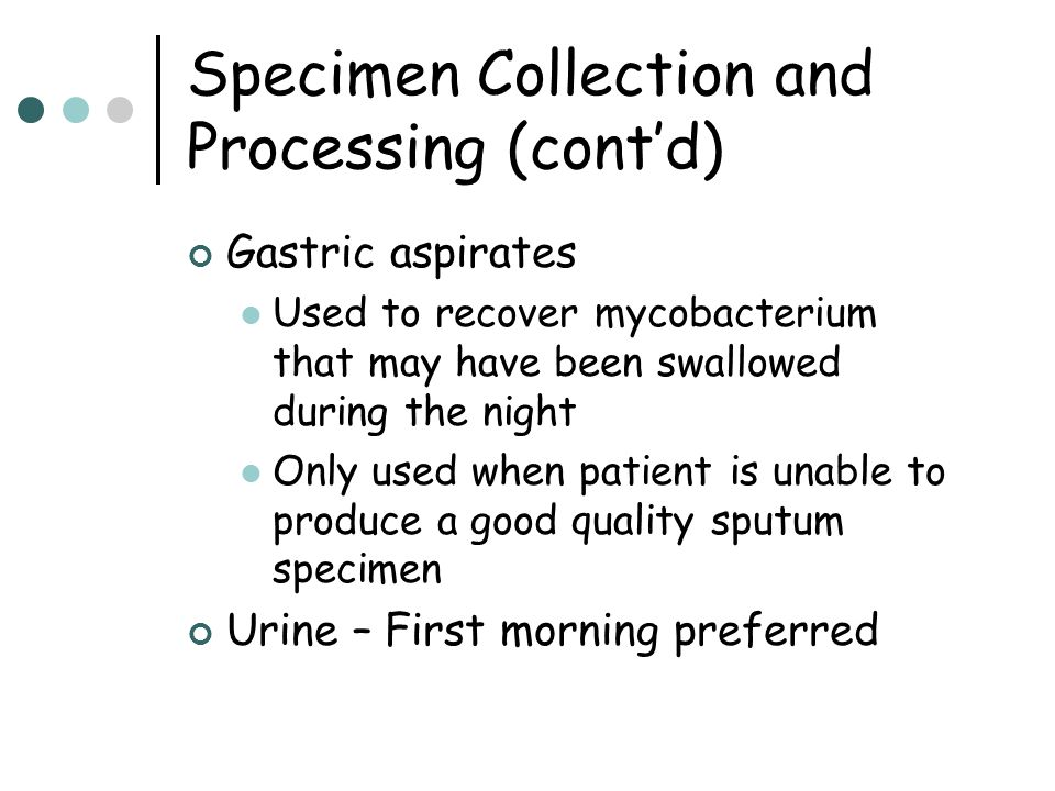 Specimen Collection and Processing (cont'd) Gastric aspirates Used to recover mycobacterium that may have been swallowed during the night Only used wh