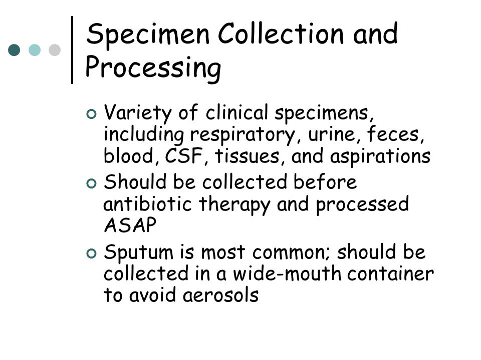 Specimen Collection and Processing Variety of clinical specimens, including respiratory, urine, feces, blood, CSF, tissues, and aspirations Should be
