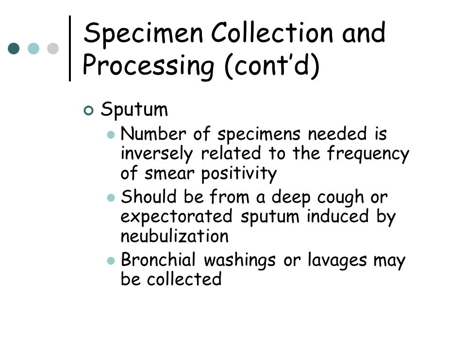 Specimen Collection and Processing (cont'd) Sputum Number of specimens needed is inversely related to the frequency of smear positivity Should be from