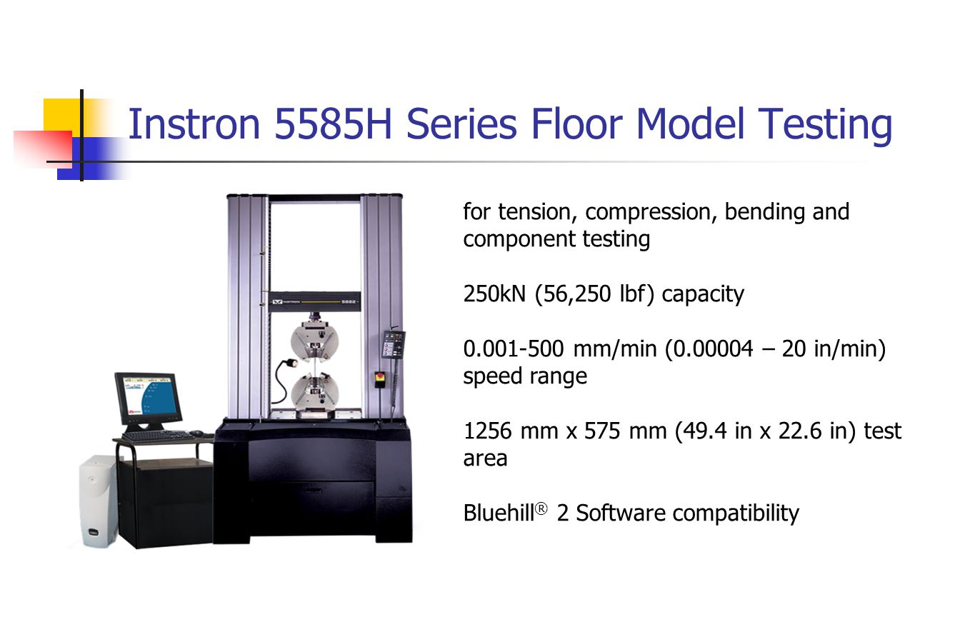 Instron 5585H Series Floor Model Testing for tension, compression, bending and component testing 250kN (56,250 lbf) capacity 0.001-500 mm/min (0.00004 – 20 in/min) speed range 1256 mm x 575 mm (49.4 in x 22.6 in) test area Bluehill ® 2 Software compatibility