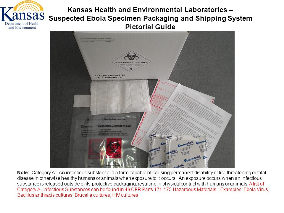 Kansas Health and Environmental Laboratories – Suspected Ebola Specimen Packaging and Shipping System Pictorial Guide Note: Category A: An infectious substance in a form capable of causing permanent disability or life-threatening or fatal disease in otherwise healthy humans or animals when exposure to it occurs.