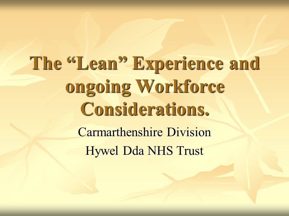 "The ""Lean"" Experience and ongoing Workforce Considerations. Carmarthenshire Division Hywel Dda NHS Trust"