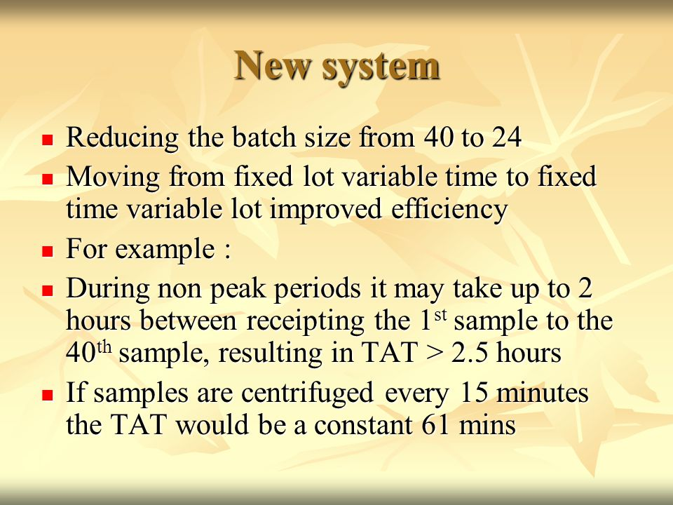 New system Reducing the batch size from 40 to 24 Reducing the batch size from 40 to 24 Moving from fixed lot variable time to fixed time variable lot improved efficiency Moving from fixed lot variable time to fixed time variable lot improved efficiency For example : For example : During non peak periods it may take up to 2 hours between receipting the 1 st sample to the 40 th sample, resulting in TAT > 2.5 hours During non peak periods it may take up to 2 hours between receipting the 1 st sample to the 40 th sample, resulting in TAT > 2.5 hours If samples are centrifuged every 15 minutes the TAT would be a constant 61 mins If samples are centrifuged every 15 minutes the TAT would be a constant 61 mins