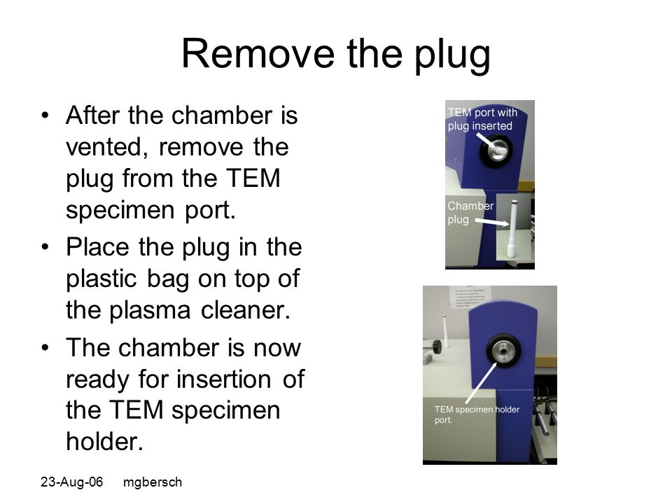 23-Aug-06 mgbersch Remove the plug After the chamber is vented, remove the plug from the TEM specimen port. Place the plug in the plastic bag on top o