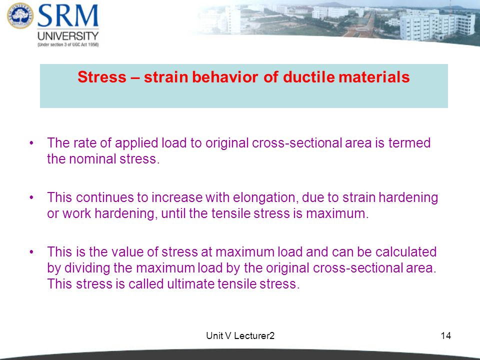 Unit V Lecturer214 Stress – strain behavior of ductile materials The rate of applied load to original cross-sectional area is termed the nominal stress.
