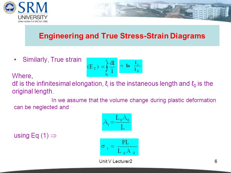 Unit V Lecturer26 Engineering and True Stress-Strain Diagrams Similarly, True strain Where, dℓ is the infinitesimal elongation, ℓ i is the instaneous length and ℓ 0 is the original length.