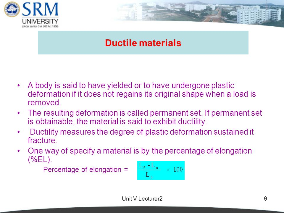 Unit V Lecturer29 Ductile materials A body is said to have yielded or to have undergone plastic deformation if it does not regains its original shape when a load is removed.