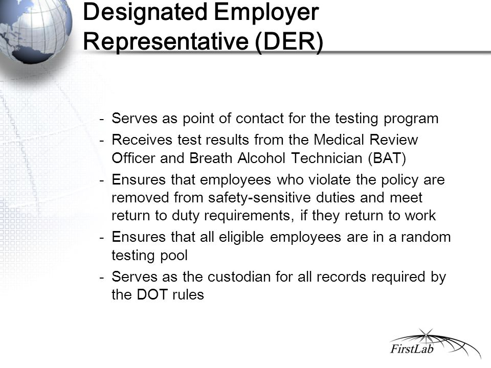 Designated Employer Representative (DER) - Serves as point of contact for the testing program - Receives test results from the Medical Review Officer and Breath Alcohol Technician (BAT) - Ensures that employees who violate the policy are removed from safety-sensitive duties and meet return to duty requirements, if they return to work - Ensures that all eligible employees are in a random testing pool - Serves as the custodian for all records required by the DOT rules