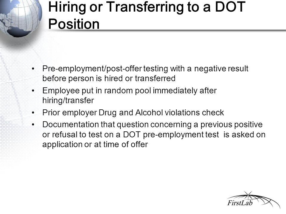 Hiring or Transferring to a DOT Position Pre-employment/post-offer testing with a negative result before person is hired or transferred Employee put in random pool immediately after hiring/transfer Prior employer Drug and Alcohol violations check Documentation that question concerning a previous positive or refusal to test on a DOT pre-employment test is asked on application or at time of offer