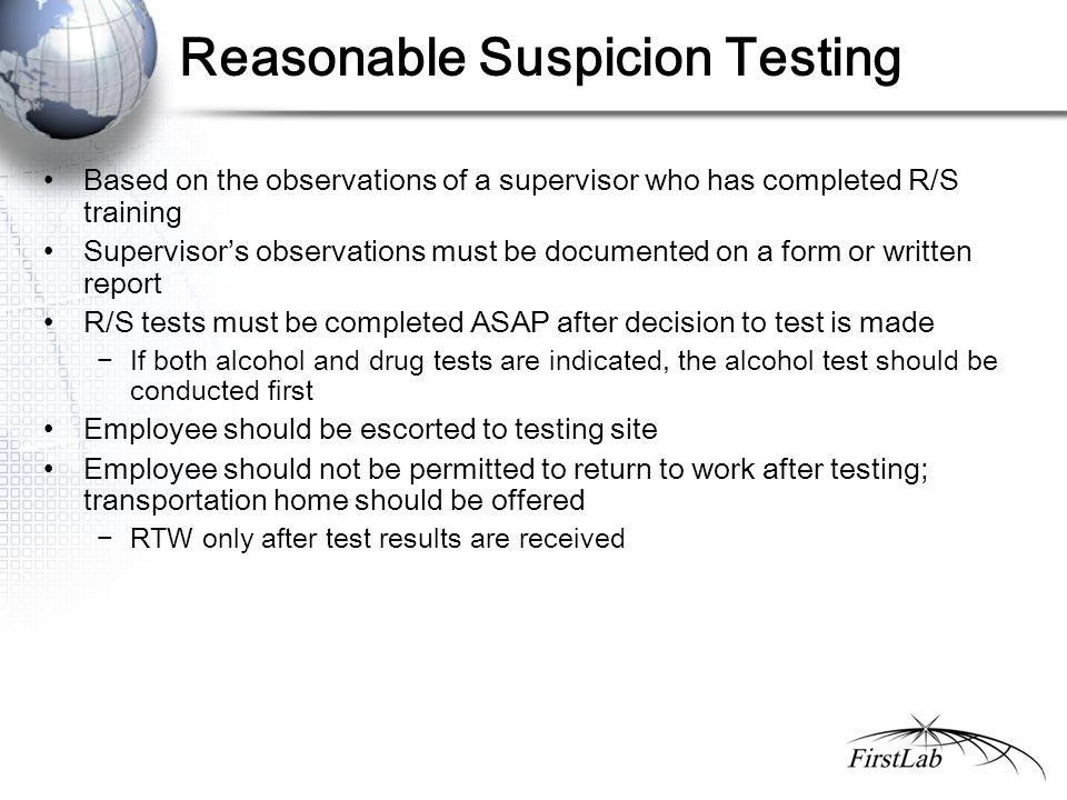 Reasonable Suspicion Testing Based on the observations of a supervisor who has completed R/S training Supervisor's observations must be documented on a form or written report R/S tests must be completed ASAP after decision to test is made −If both alcohol and drug tests are indicated, the alcohol test should be conducted first Employee should be escorted to testing site Employee should not be permitted to return to work after testing; transportation home should be offered −RTW only after test results are received