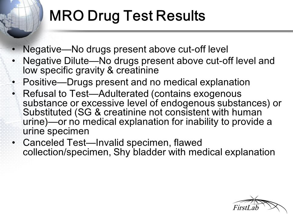 MRO Drug Test Results Negative—No drugs present above cut-off level Negative Dilute—No drugs present above cut-off level and low specific gravity & creatinine Positive—Drugs present and no medical explanation Refusal to Test—Adulterated (contains exogenous substance or excessive level of endogenous substances) or Substituted (SG & creatinine not consistent with human urine)—or no medical explanation for inability to provide a urine specimen Canceled Test—Invalid specimen, flawed collection/specimen, Shy bladder with medical explanation