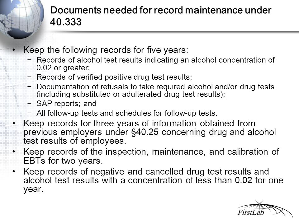 Documents needed for record maintenance under 40.333 Keep the following records for five years: −Records of alcohol test results indicating an alcohol concentration of 0.02 or greater; −Records of verified positive drug test results; −Documentation of refusals to take required alcohol and/or drug tests (including substituted or adulterated drug test results); −SAP reports; and −All follow-up tests and schedules for follow-up tests.