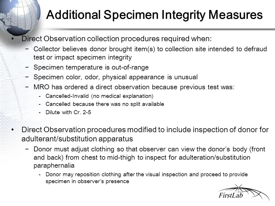 Additional Specimen Integrity Measures Direct Observation collection procedures required when: −Collector believes donor brought item(s) to collection site intended to defraud test or impact specimen integrity −Specimen temperature is out-of-range −Specimen color, odor, physical appearance is unusual −MRO has ordered a direct observation because previous test was: - Cancelled-Invalid (no medical explanation) - Cancelled because there was no split available - Dilute with Cr.