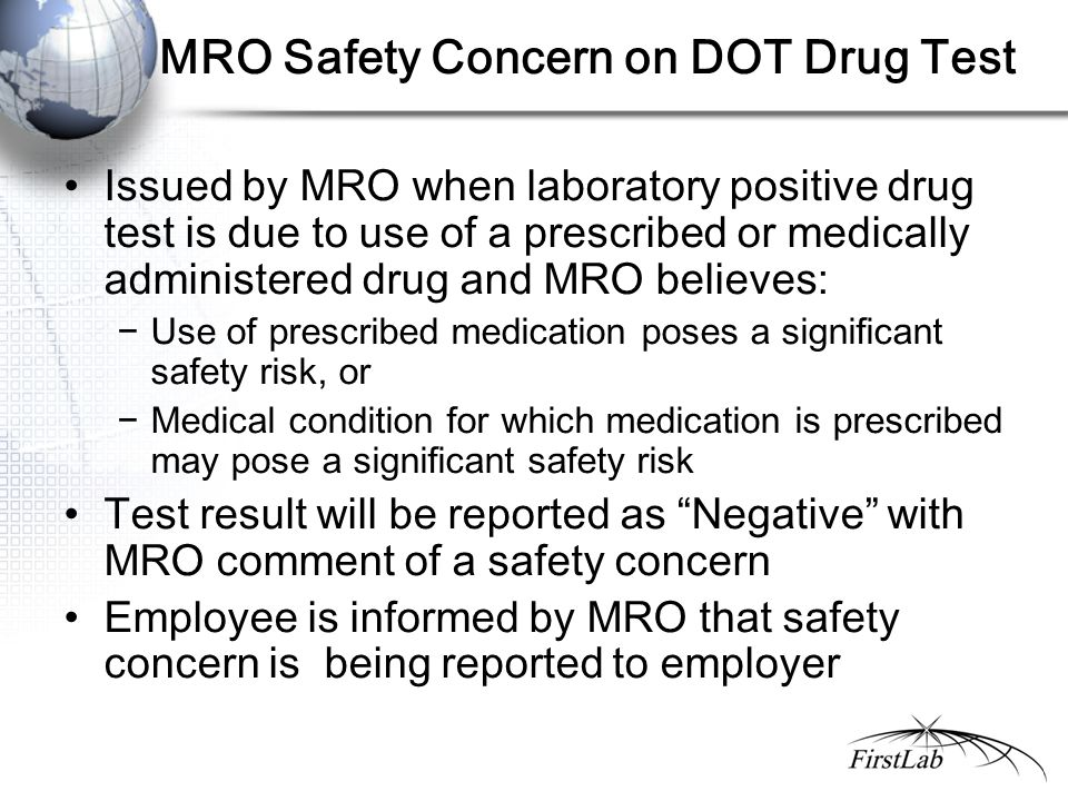 MRO Safety Concern on DOT Drug Test Issued by MRO when laboratory positive drug test is due to use of a prescribed or medically administered drug and MRO believes: −Use of prescribed medication poses a significant safety risk, or −Medical condition for which medication is prescribed may pose a significant safety risk Test result will be reported as Negative with MRO comment of a safety concern Employee is informed by MRO that safety concern is being reported to employer