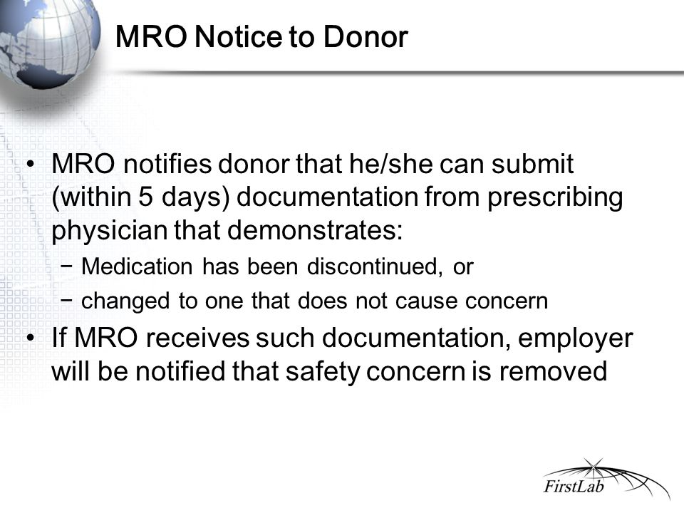 MRO Notice to Donor MRO notifies donor that he/she can submit (within 5 days) documentation from prescribing physician that demonstrates: −Medication has been discontinued, or −changed to one that does not cause concern If MRO receives such documentation, employer will be notified that safety concern is removed