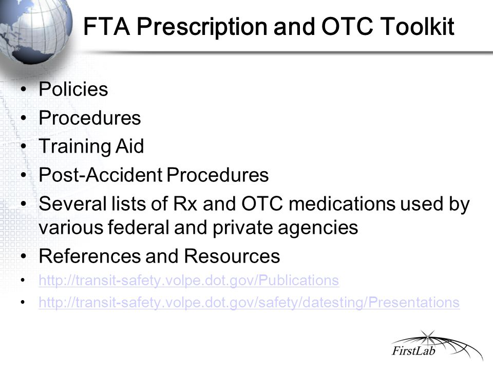 FTA Prescription and OTC Toolkit Policies Procedures Training Aid Post-Accident Procedures Several lists of Rx and OTC medications used by various federal and private agencies References and Resources http://transit-safety.volpe.dot.gov/Publications http://transit-safety.volpe.dot.gov/safety/datesting/Presentations