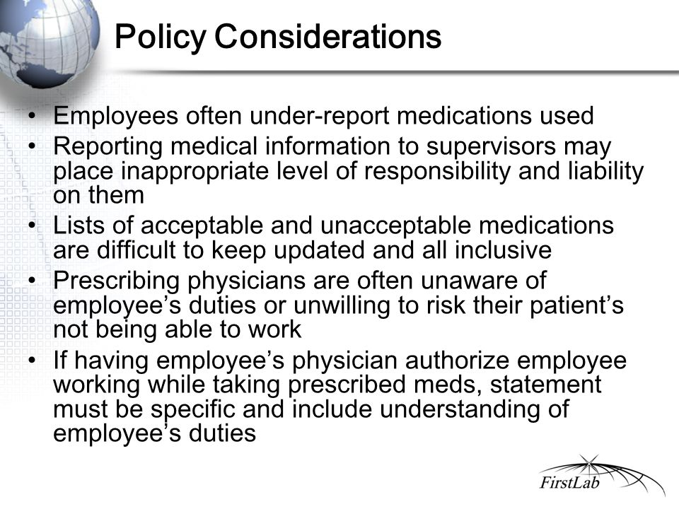 Policy Considerations Employees often under-report medications used Reporting medical information to supervisors may place inappropriate level of responsibility and liability on them Lists of acceptable and unacceptable medications are difficult to keep updated and all inclusive Prescribing physicians are often unaware of employee's duties or unwilling to risk their patient's not being able to work If having employee's physician authorize employee working while taking prescribed meds, statement must be specific and include understanding of employee's duties