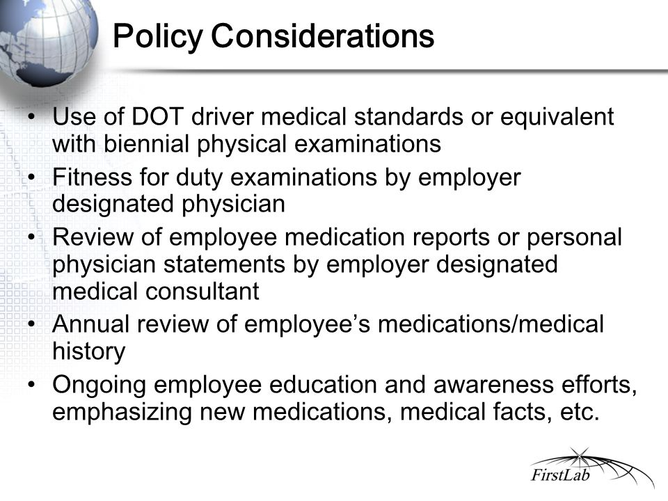 Policy Considerations Use of DOT driver medical standards or equivalent with biennial physical examinations Fitness for duty examinations by employer designated physician Review of employee medication reports or personal physician statements by employer designated medical consultant Annual review of employee's medications/medical history Ongoing employee education and awareness efforts, emphasizing new medications, medical facts, etc.
