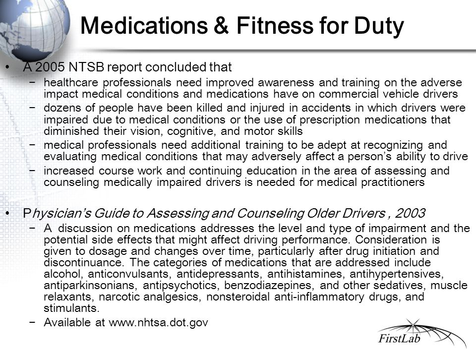 Medications & Fitness for Duty A 2005 NTSB report concluded that −healthcare professionals need improved awareness and training on the adverse impact medical conditions and medications have on commercial vehicle drivers −dozens of people have been killed and injured in accidents in which drivers were impaired due to medical conditions or the use of prescription medications that diminished their vision, cognitive, and motor skills −medical professionals need additional training to be adept at recognizing and evaluating medical conditions that may adversely affect a person's ability to drive −increased course work and continuing education in the area of assessing and counseling medically impaired drivers is needed for medical practitioners Physician's Guide to Assessing and Counseling Older Drivers, 2003 −A discussion on medications addresses the level and type of impairment and the potential side effects that might affect driving performance.
