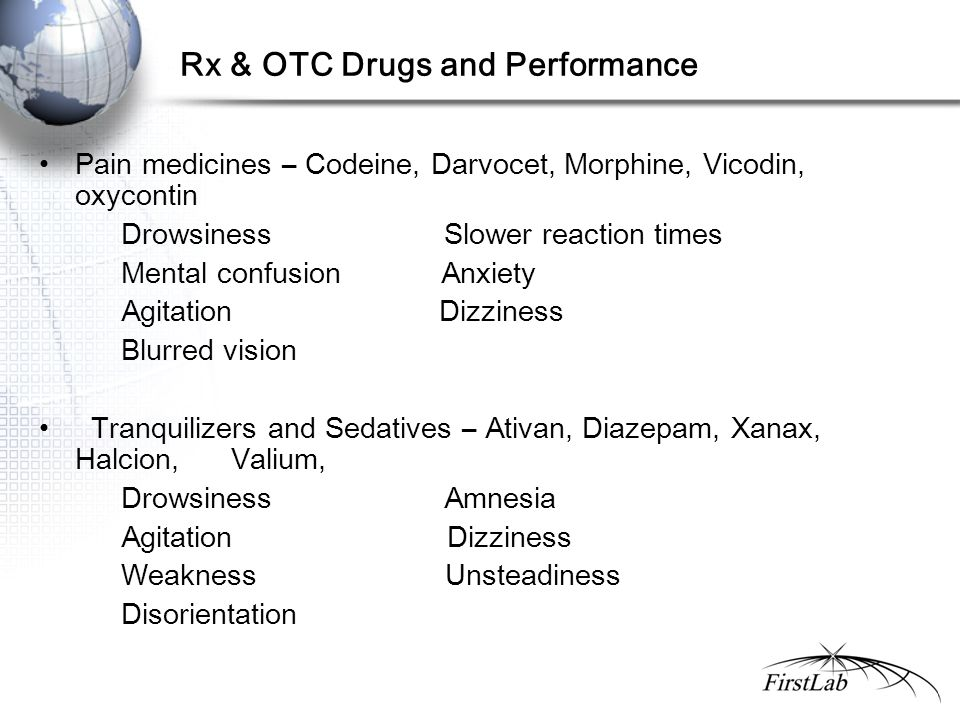 Rx & OTC Drugs and Performance Pain medicines – Codeine, Darvocet, Morphine, Vicodin, oxycontin Drowsiness Slower reaction times Mental confusion Anxiety Agitation Dizziness Blurred vision Tranquilizers and Sedatives – Ativan, Diazepam, Xanax, Halcion, Valium, Drowsiness Amnesia Agitation Dizziness Weakness Unsteadiness Disorientation