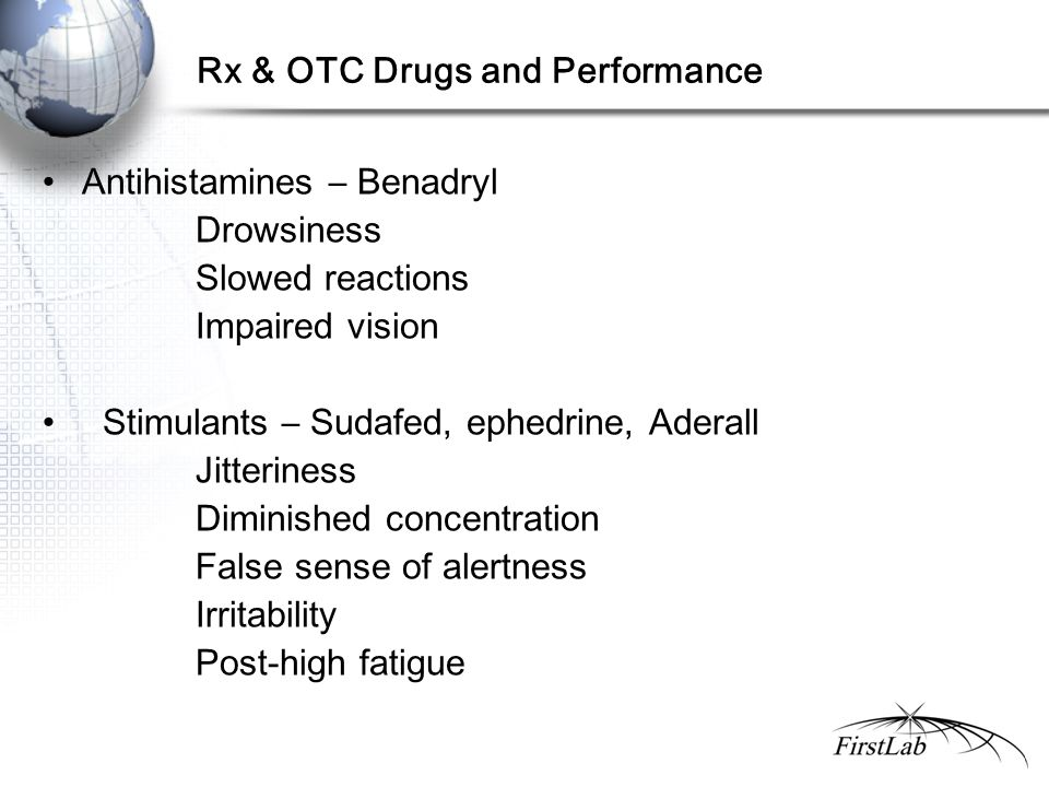 Rx & OTC Drugs and Performance Antihistamines – Benadryl Drowsiness Slowed reactions Impaired vision Stimulants – Sudafed, ephedrine, Aderall Jitteriness Diminished concentration False sense of alertness Irritability Post-high fatigue