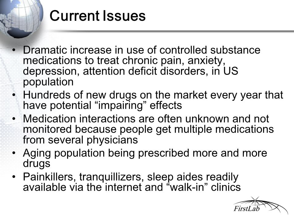 Current Issues Dramatic increase in use of controlled substance medications to treat chronic pain, anxiety, depression, attention deficit disorders, in US population Hundreds of new drugs on the market every year that have potential impairing effects Medication interactions are often unknown and not monitored because people get multiple medications from several physicians Aging population being prescribed more and more drugs Painkillers, tranquillizers, sleep aides readily available via the internet and walk-in clinics