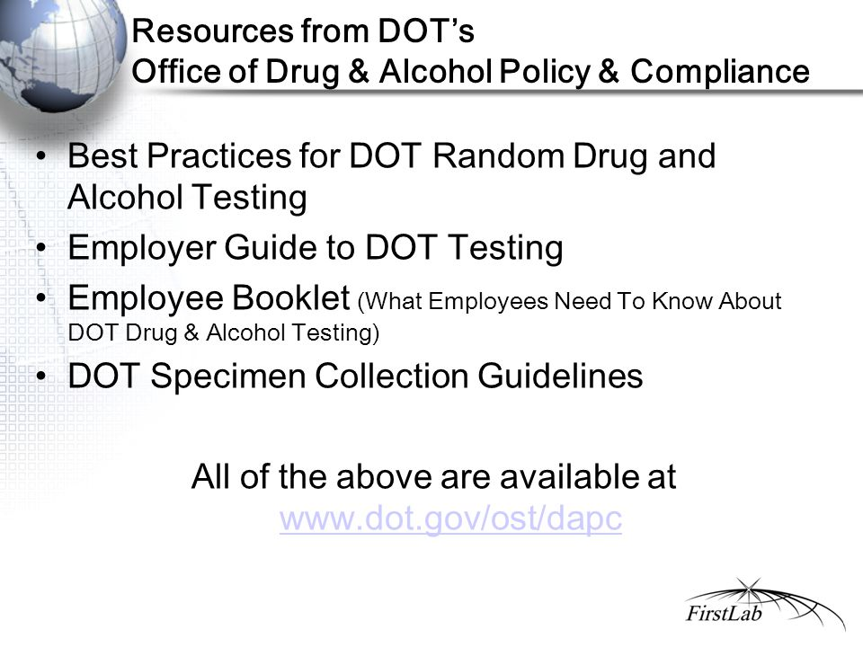 Resources from DOT's Office of Drug & Alcohol Policy & Compliance Best Practices for DOT Random Drug and Alcohol Testing Employer Guide to DOT Testing Employee Booklet (What Employees Need To Know About DOT Drug & Alcohol Testing) DOT Specimen Collection Guidelines All of the above are available at www.dot.gov/ost/dapc www.dot.gov/ost/dapc