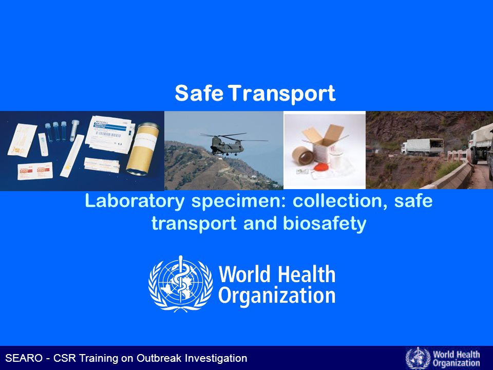 SEARO – CSR Training on Outbreak Investigation SEARO - CSR Training on Outbreak Investigation Safe Transport Laboratory specimen: collection, safe transport and biosafety