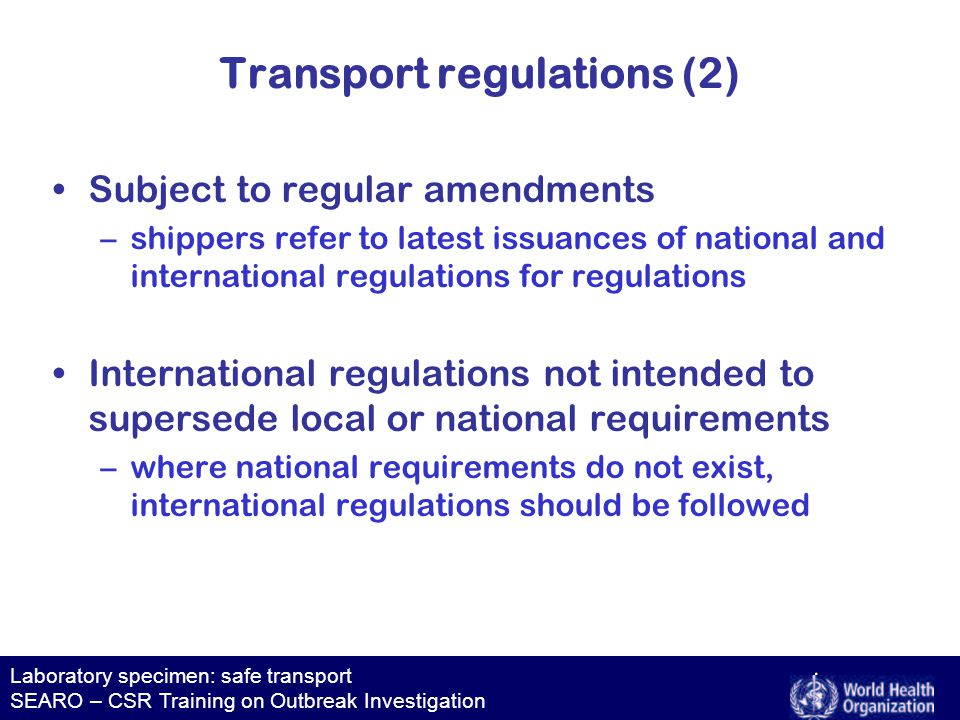 Laboratory specimen: safe transport SEARO – CSR Training on Outbreak Investigation Transport regulations (2) Subject to regular amendments –shippers refer to latest issuances of national and international regulations for regulations International regulations not intended to supersede local or national requirements –where national requirements do not exist, international regulations should be followed