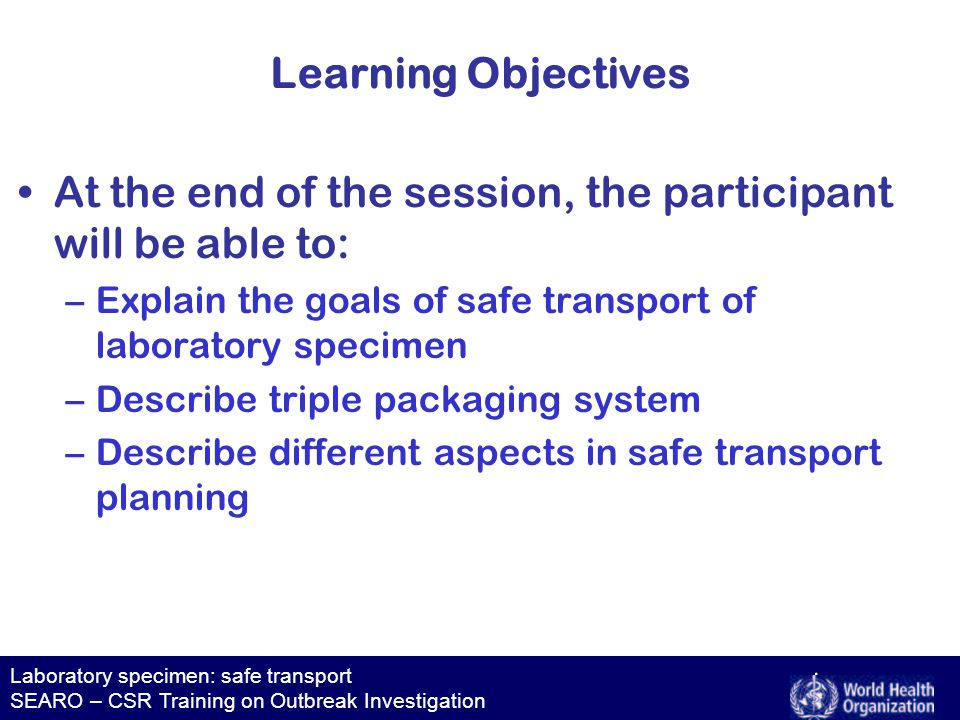 Laboratory specimen: safe transport SEARO – CSR Training on Outbreak Investigation Learning Objectives At the end of the session, the participant will be able to: –Explain the goals of safe transport of laboratory specimen –Describe triple packaging system –Describe different aspects in safe transport planning