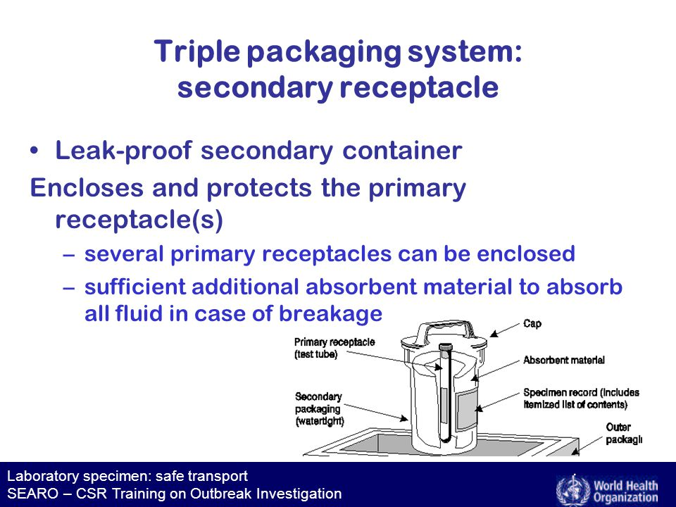 Laboratory specimen: safe transport SEARO – CSR Training on Outbreak Investigation Transport of infectious substances is subject to strict national and international regulations: –proper use of packaging materials –proper labelling, notification Compliance: –reduces likelihood of damaging packages –minimizes exposure –improves carrier's efficiency and confidence in package delivery Transport regulations (1)