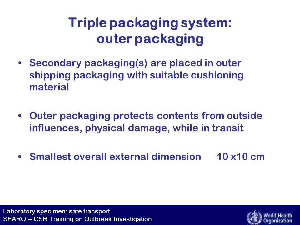 Laboratory specimen: safe transport SEARO – CSR Training on Outbreak Investigation Triple packaging system: outer packaging Secondary packaging(s) are placed in outer shipping packaging with suitable cushioning material Outer packaging protects contents from outside influences, physical damage, while in transit Smallest overall external dimension 10 x10 cm