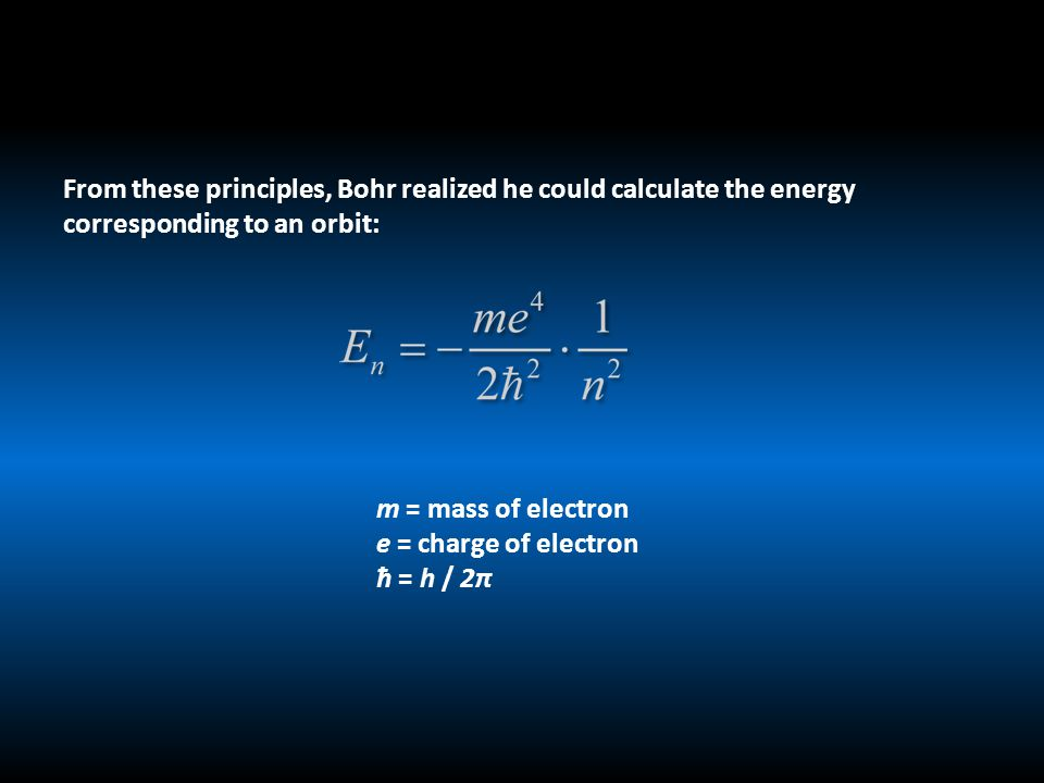 From these principles, Bohr realized he could calculate the energy corresponding to an orbit: m = mass of electron e = charge of electron ħ = h / 2π