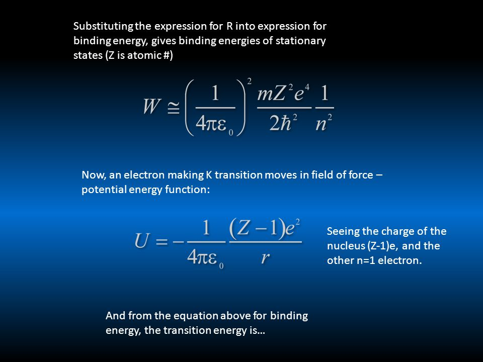 Substituting the expression for R into expression for binding energy, gives binding energies of stationary states (Z is atomic #) Now, an electron making K transition moves in field of force – potential energy function: Seeing the charge of the nucleus (Z-1)e, and the other n=1 electron.