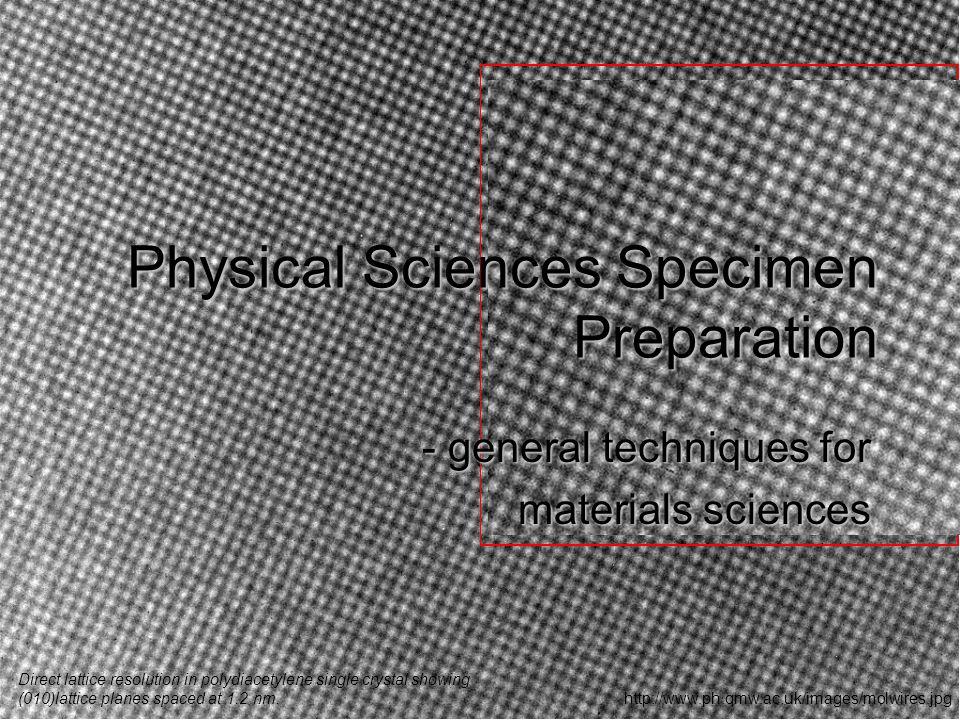Physical Sciences Specimen Preparation - general techniques for materials sciences http://www.ph.qmw.ac.uk/images/molwires.jpg Direct lattice resoluti