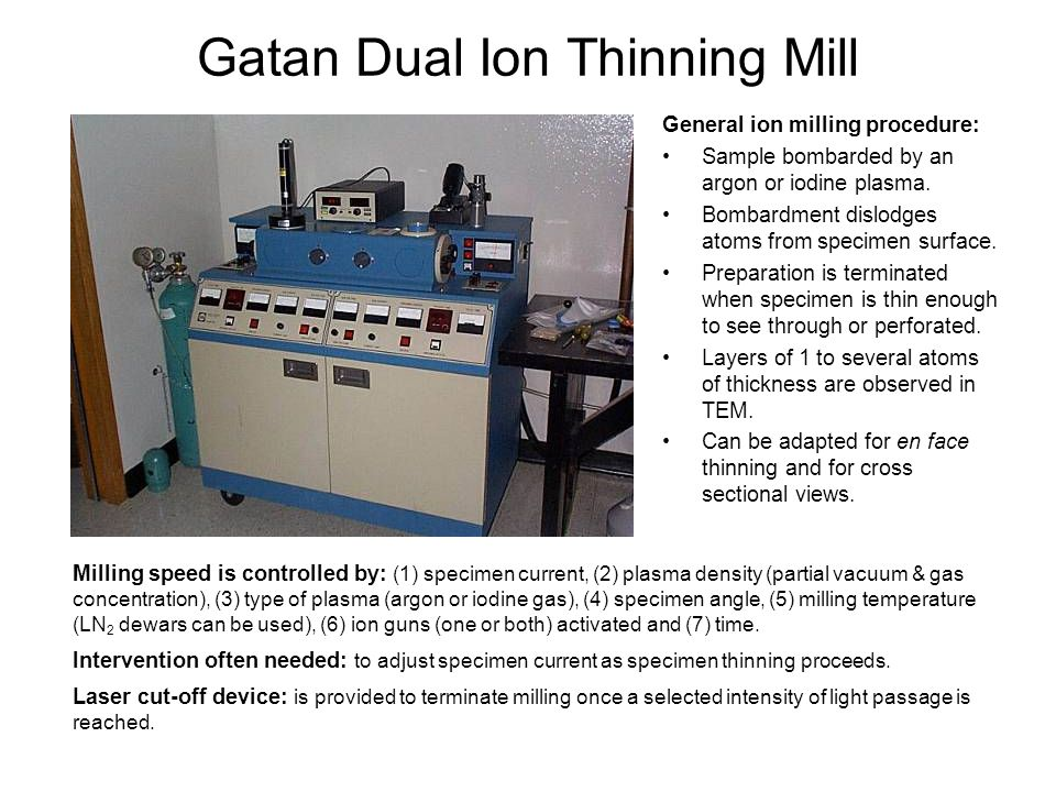 Gatan Dual Ion Thinning Mill General ion milling procedure: Sample bombarded by an argon or iodine plasma. Bombardment dislodges atoms from specimen s